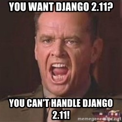 Jack Nicholson - You can't handle the truth! - You want django 2.11? you can't handle django 2.11!