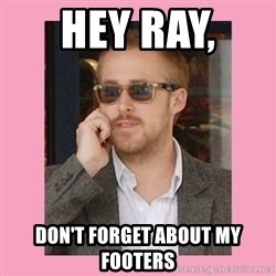 Hey Girl - Hey Ray,  don't forget about my  footers