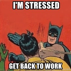 batman slap robin -  i'm stressed get back to work