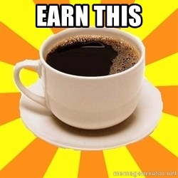 Cup of coffee - earn this