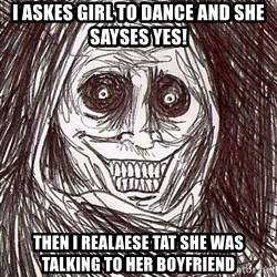 Never alone ghost - I askes girl to dance and she sayses yes! Then I realaese tat she was talking to her boyfriend