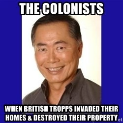 George Takei - The colonists When british tropps invaded their homes & destroyed their property