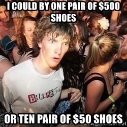 Sudden Realization Ralph - I could by one pair of $500 shoes or ten pair of $50 shoes