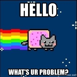 Irresponsible Nyan Cat - Hello What's ur problem?