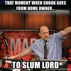 Jim Kramer Mad Money Karma - that moment when snook goes from home owner... to slum lord