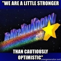 "The more you know - ""We are a little stronger than cautiously optimistic"""