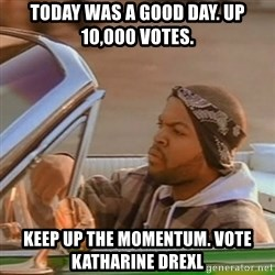 Good Day Ice Cube - today was a good Day. up 10,000 votes. keep up the momentum. vote katharine drexl