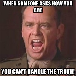 Jack Nicholson - You can't handle the truth! - When someone asks how you are you can't handle the truth!