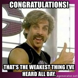 Globo Gym - congratulations! that's the weakest thing I've heard all day.