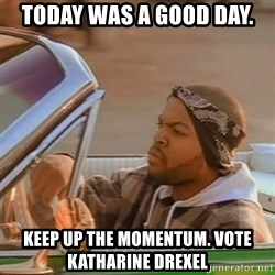 Good Day Ice Cube - today was a good day.  Keep up the momentum. vote katharine drexel