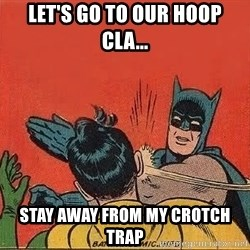 batman slap robin - let's go to our hoop cla... stay away from my crotch trap