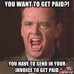 Jack Nicholson - You can't handle the truth! - You want to get paid?! You have to send in your invoice to get paid