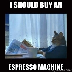 i should buy a boat cat - I should buy an espresso machine