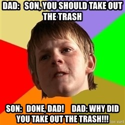 Angry School Boy - dad:   son, you should take out the trash son:   done, dad!     dad: why did you take out the trash!!!