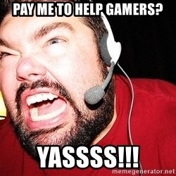 Angry Gamer - Pay Me to help gamers? Yassss!!!