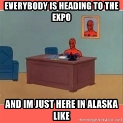 Masturbating Spider-Man - Everybody is heading to the Expo And im just here in alaska like