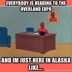 Masturbating Spider-Man - Everybody is heading to the Overland Expo And im just here in alaska like....