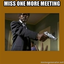say what one more time - Miss one more meeting