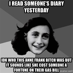 Anne Frank Lol - I read someone's diary yesterday IDK who this anne frank bitch was but it sounds like she cost someone a fortune on their gas Bill
