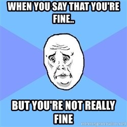 Okay Guy - WHEN YOU SAY THAT YOU'RE FINE.. BUT YOU'RE NOT REALLY FINE