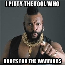 Mr T Fool - I pitty the fool who Roots for the Warriors