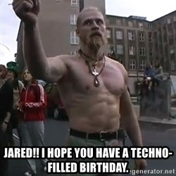 Techno Viking -  Jared!! I hope you Have a techno-filled birthday.