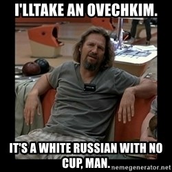 The Dude - I'lltake an ovechkim. It's a whIte russian with no cup, man.