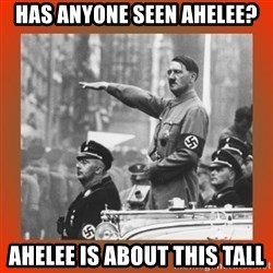 Heil Hitler - Has anyone seen Ahelee? Ahelee is about this tall