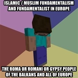 Depressed Minecraft Guy - Islamic / Muslim Fundamentalism and Fundamentalist in Europe The Roma or Romani or Gypsy People of the Balkans and all of Europe