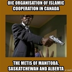 say what one more time - OIC Organisation of Islamic Cooperation in Canada The Metis of Manitoba, Saskatchewan and Alberta