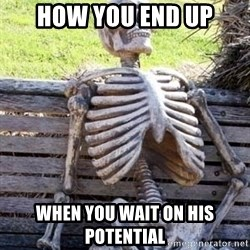 Waiting skeleton meme - How you End up When you wait on his potential