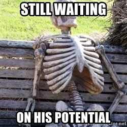 Waiting skeleton meme - Still waiting On his potential