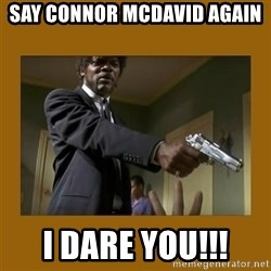 say what one more time - Say Connor Mcdavid again I dare you!!!