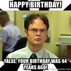 Dwight from the Office - Happy birthday! False; your birthday was 44 years ago!