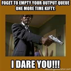 say what one more time - FOGET TO EMPTY YOUR OUTPUT QUEUE ONE MORE TIME KIFTY. I DARE YOU!!!