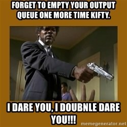 say what one more time - FORGET TO EMPTY YOUR OUTPUT QUEUE ONE MORE TIME KIFTY. I DARE YOU, I DOUBNLE DARE YOU!!!