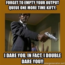 say what one more time - FORGET TO EMPTY YOUR OUTPUT QUEUE ONE MORE TIME KIFTY. I DARE YOU, IN FACT, I DOUBLE DARE YOU!!