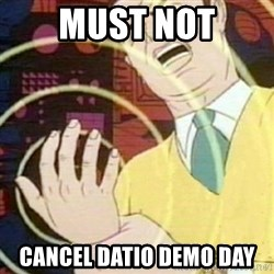 must not fap - MUST NOT CANCEL DATIO DEMO DAY