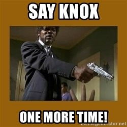 say what one more time - Say knox one more time!