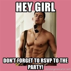 Hey Girl Channing Tatum - Hey girl Don't forget to RSVP to the party!