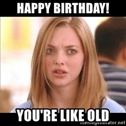 Karen from Mean Girls - Happy Birthday! You're like old