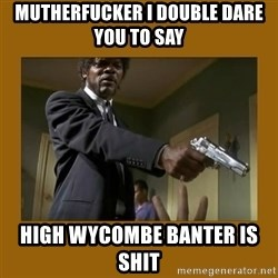 say what one more time - Mutherfucker I double dare you to say  High WYCOMBE Banter is shit