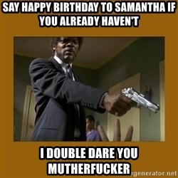 say what one more time - Say Happy Birthday To Samantha if you already haven't I Double dare you Mutherfucker