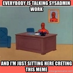 Masturbating Spider-Man - EVERYBODY IS TALKING SYSADMIN WORK AND I'M JUST SITTING HERE CRETING THIS MEME