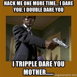 say what one more time - HACK me one more time... I dare you, I double dare you i tripple dare you mother......