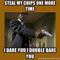 say what one more time - Steal my chips one more time I dare you I double dare you