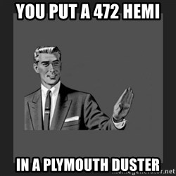 kill yourself guy blank - you put a 472 hemi  in a plymouth duster