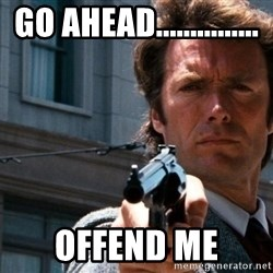 Dirty Harry - Go ahead............... Offend me
