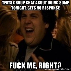 Jonah Hill - Texts group chat about doing some tonight. Gets no reSponse  Fuck me, right?