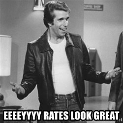 The Fonz -  EEEEyyyy Rates look great